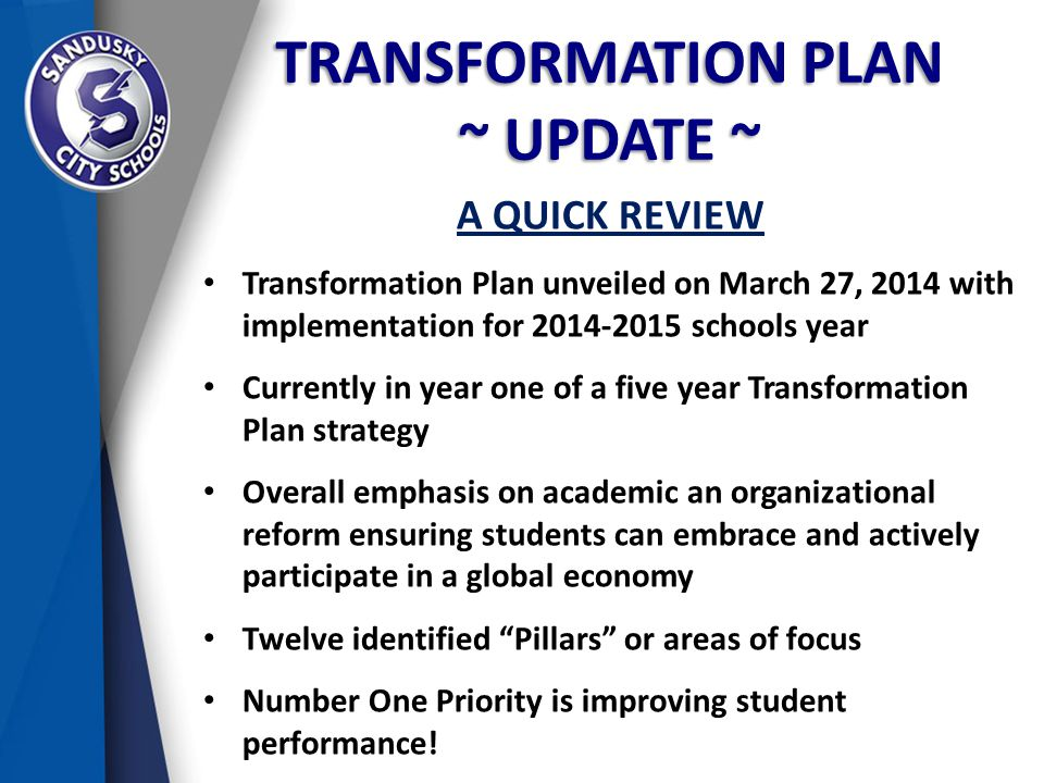TRANSFORMATION PLAN ~ UPDATE ~ A QUICK REVIEW Transformation Plan unveiled on March 27, 2014 with implementation for 2014-2015 schools year Currently in year one of a five year Transformation Plan strategy Overall emphasis on academic an organizational reform ensuring students can embrace and actively participate in a global economy Twelve identified Pillars or areas of focus Number One Priority is improving student performance!