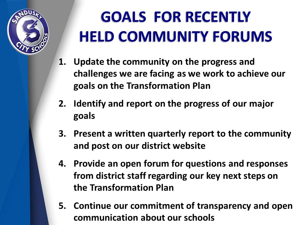 GOALS FOR RECENTLY HELD COMMUNITY FORUMS 1.Update the community on the progress and challenges we are facing as we work to achieve our goals on the Transformation Plan 2.Identify and report on the progress of our major goals 3.Present a written quarterly report to the community and post on our district website 4.Provide an open forum for questions and responses from district staff regarding our key next steps on the Transformation Plan 5.Continue our commitment of transparency and open communication about our schools