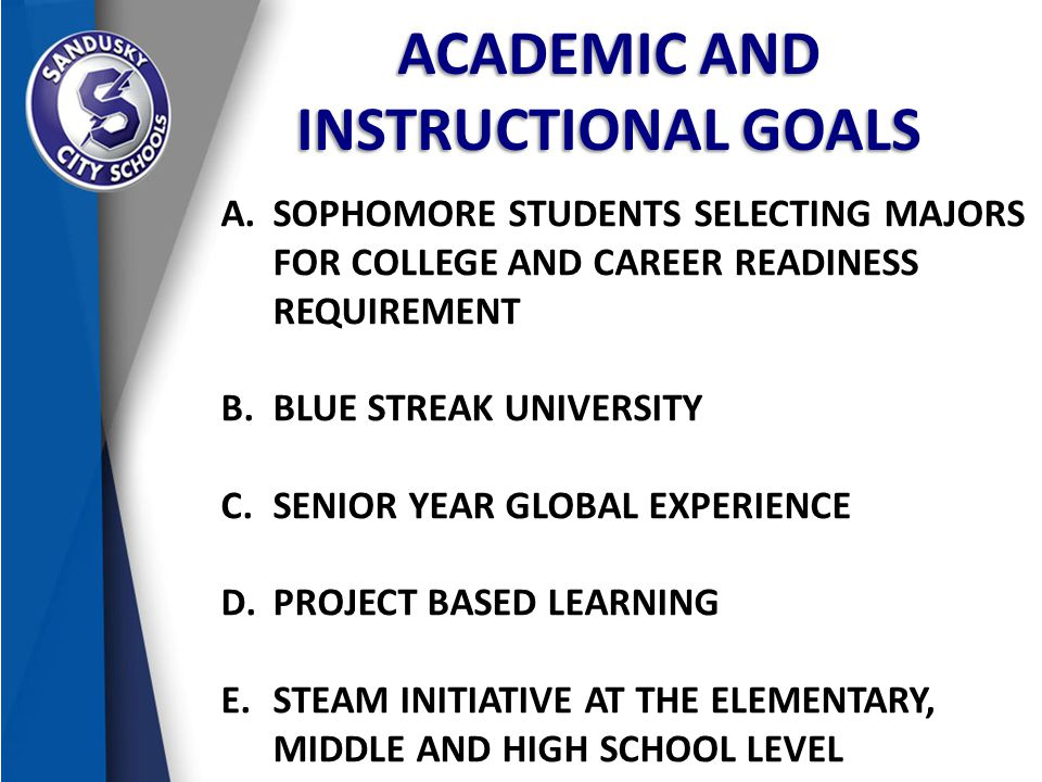 ACADEMIC AND INSTRUCTIONAL GOALS A.SOPHOMORE STUDENTS SELECTING MAJORS FOR COLLEGE AND CAREER READINESS REQUIREMENT B.BLUE STREAK UNIVERSITY C.SENIOR YEAR GLOBAL EXPERIENCE D.PROJECT BASED LEARNING E.STEAM INITIATIVE AT THE ELEMENTARY, MIDDLE AND HIGH SCHOOL LEVEL