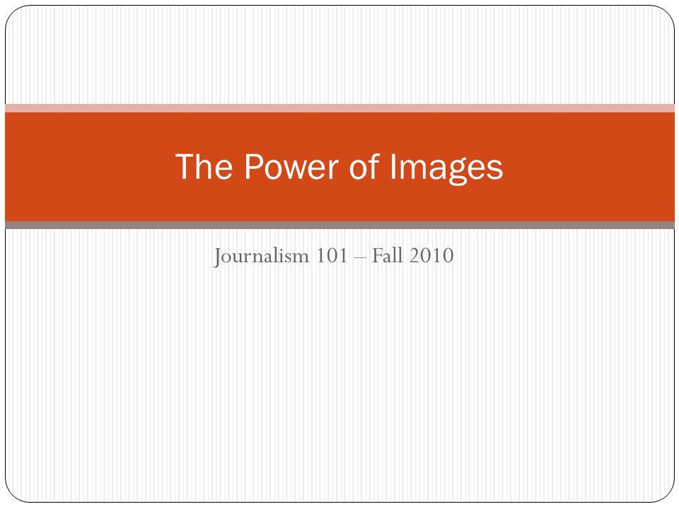 The Power of Images Journalism 101 – Fall 2010