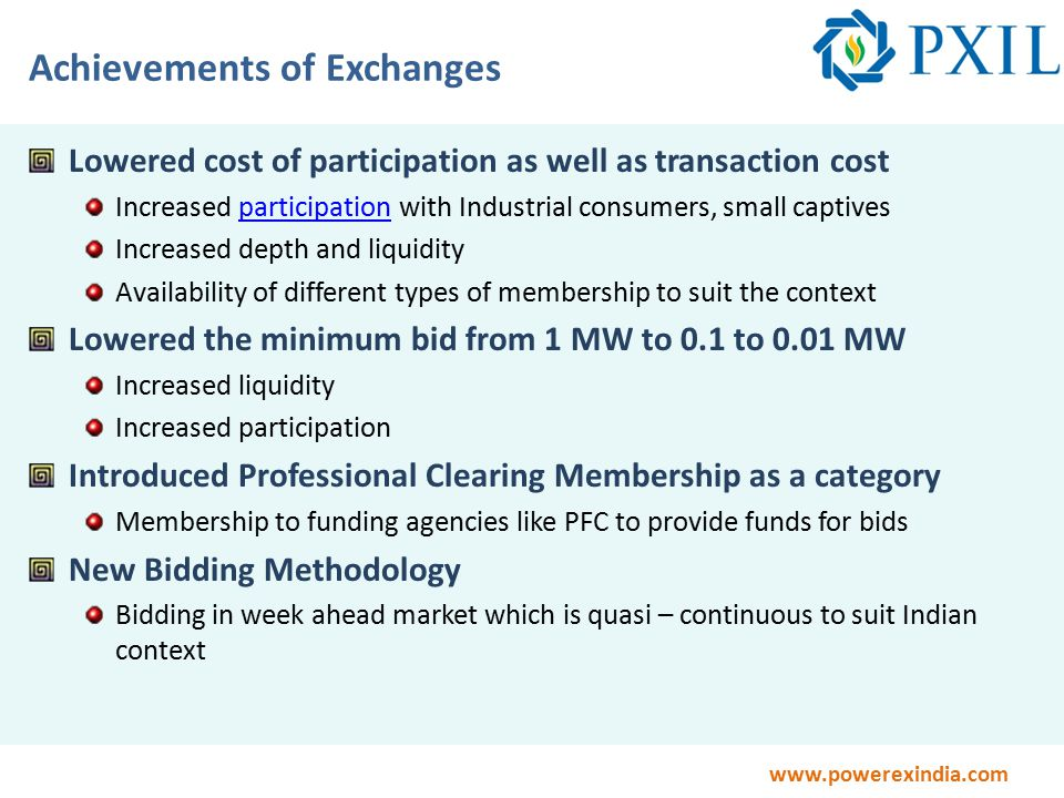 www.powerexindia.com Achievements of Exchanges Lowered cost of participation as well as transaction cost Increased participation with Industrial consumers, small captivesparticipation Increased depth and liquidity Availability of different types of membership to suit the context Lowered the minimum bid from 1 MW to 0.1 to 0.01 MW Increased liquidity Increased participation Introduced Professional Clearing Membership as a category Membership to funding agencies like PFC to provide funds for bids New Bidding Methodology Bidding in week ahead market which is quasi – continuous to suit Indian context