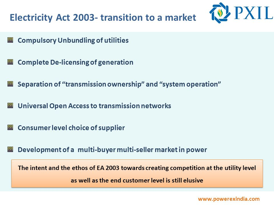 www.powerexindia.com Electricity Act 2003- transition to a market Compulsory Unbundling of utilities Complete De-licensing of generation Separation of transmission ownership and system operation Universal Open Access to transmission networks Consumer level choice of supplier Development of a multi-buyer multi-seller market in power The intent and the ethos of EA 2003 towards creating competition at the utility level as well as the end customer level is still elusive