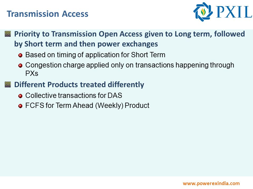 www.powerexindia.com Transmission Access Priority to Transmission Open Access given to Long term, followed by Short term and then power exchanges Based on timing of application for Short Term Congestion charge applied only on transactions happening through PXs Different Products treated differently Collective transactions for DAS FCFS for Term Ahead (Weekly) Product
