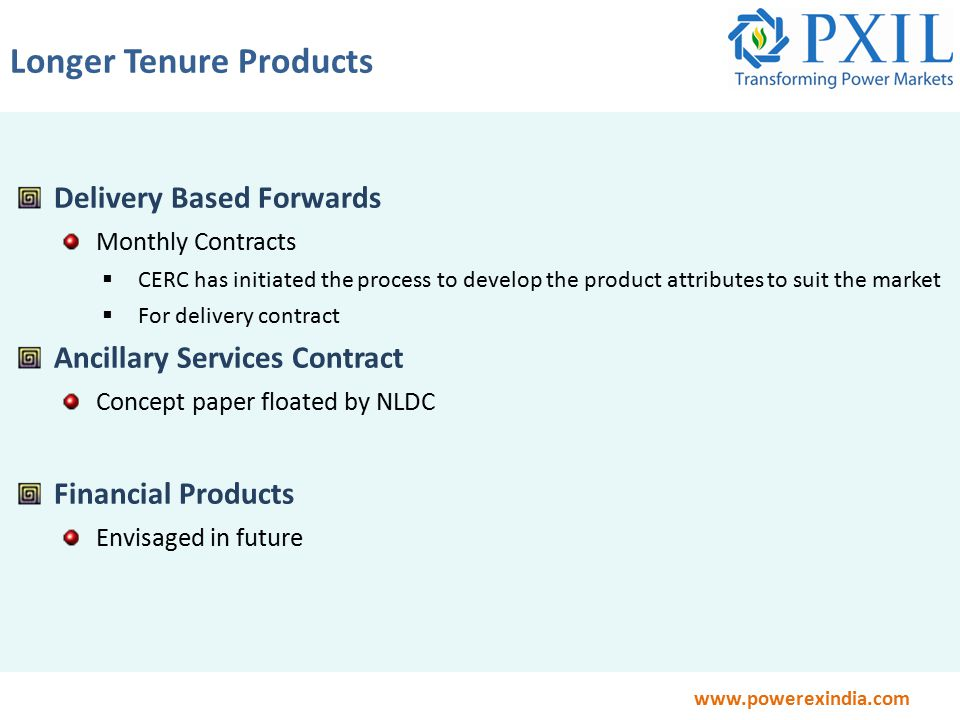 www.powerexindia.com Delivery Based Forwards Monthly Contracts  CERC has initiated the process to develop the product attributes to suit the market  For delivery contract Ancillary Services Contract Concept paper floated by NLDC Financial Products Envisaged in future Longer Tenure Products