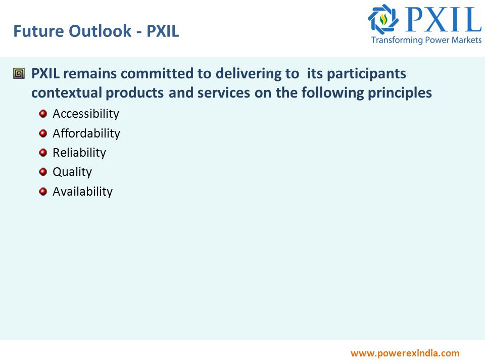 www.powerexindia.com Future Outlook - PXIL PXIL remains committed to delivering to its participants contextual products and services on the following principles Accessibility Affordability Reliability Quality Availability