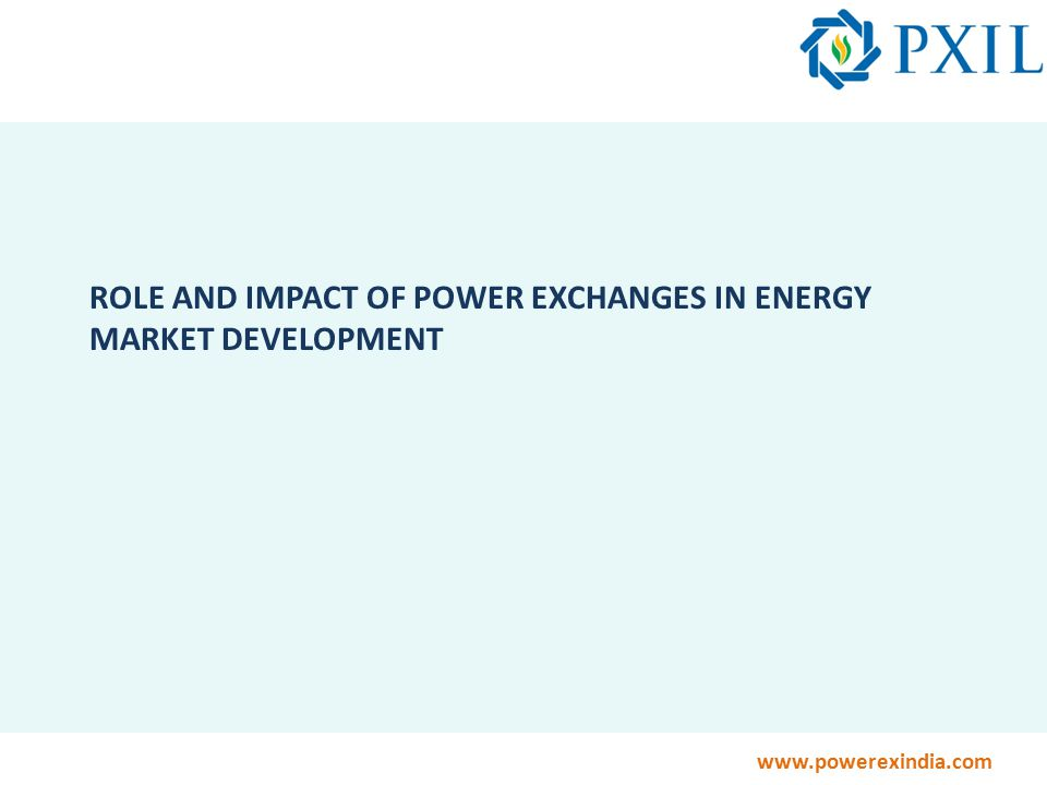 www.powerexindia.com ROLE AND IMPACT OF POWER EXCHANGES IN ENERGY MARKET DEVELOPMENT