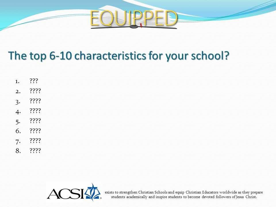 The top 6-10 characteristics for your school? exists to strengthen Christian Schools and equip Christian Educators worldwide as they prepare students