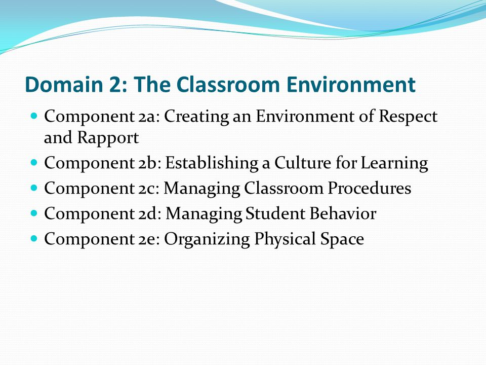 Domain 2: The Classroom Environment Component 2a: Creating an Environment of Respect and Rapport Component 2b: Establishing a Culture for Learning Com