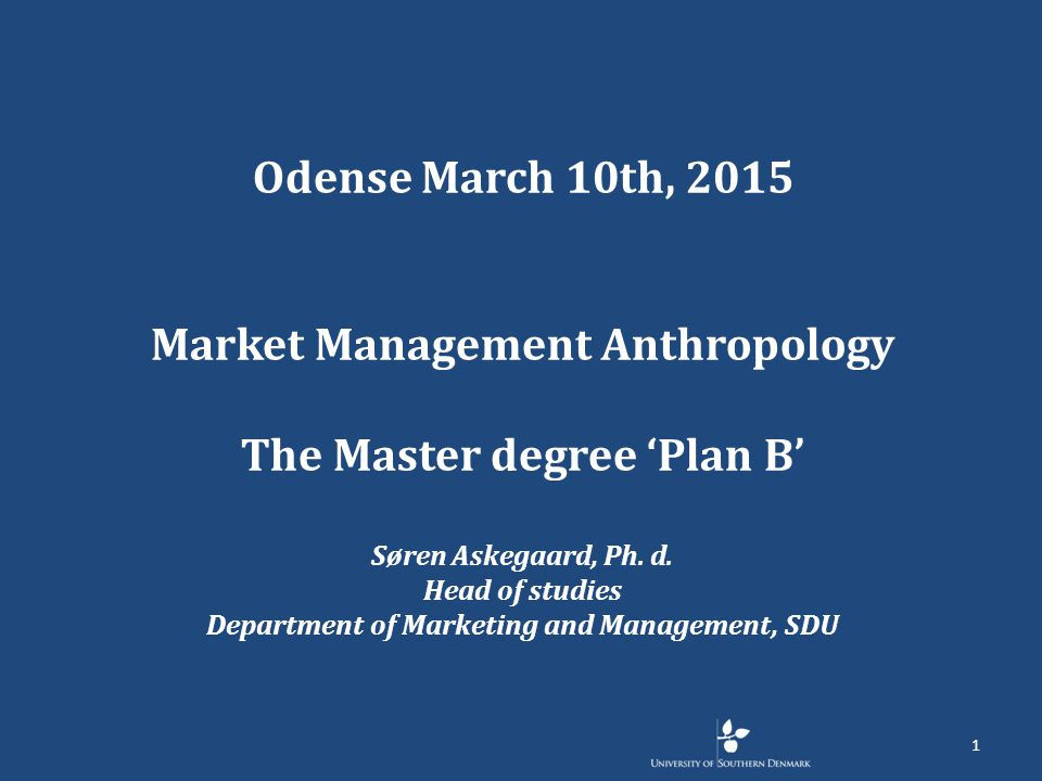 Odense March 10th, 2015 Market Management Anthropology The Master degree 'Plan B' Søren Askegaard, Ph.