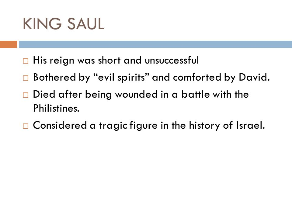 KING SAUL  His reign was short and unsuccessful  Bothered by evil spirits and comforted by David.