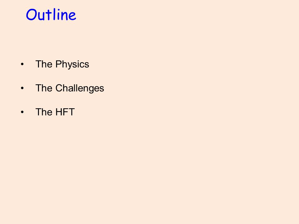 Outline The Physics The Challenges The HFT