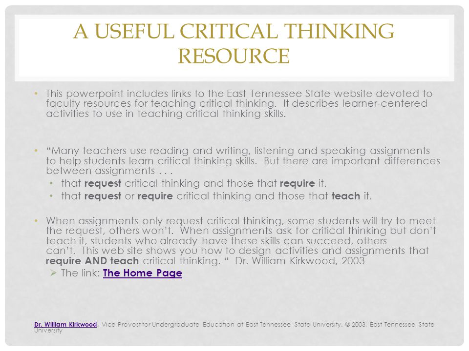 A USEFUL CRITICAL THINKING RESOURCE This powerpoint includes links to the East Tennessee State website devoted to faculty resources for teaching critical thinking.