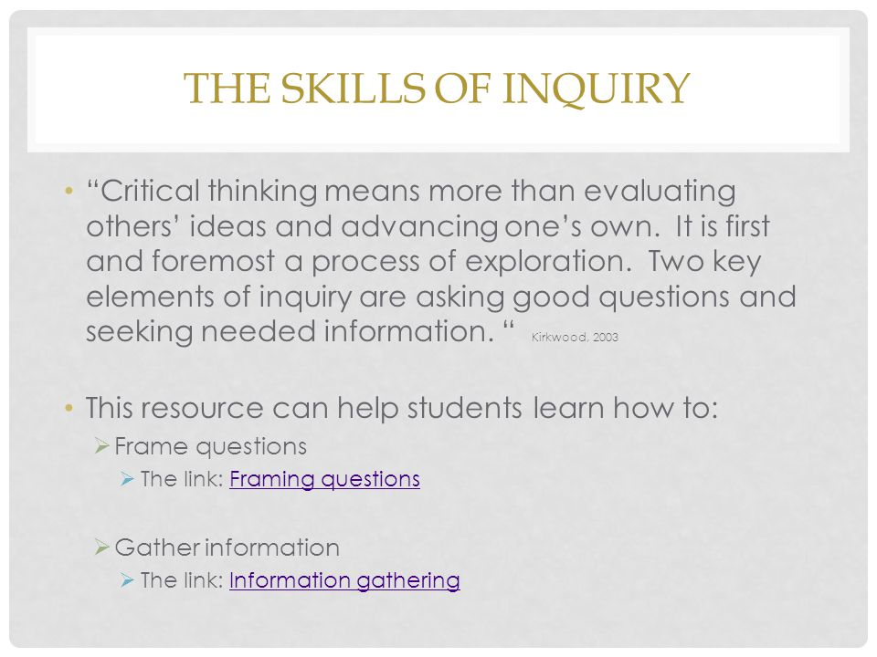 THE SKILLS OF INQUIRY Critical thinking means more than evaluating others' ideas and advancing one's own.