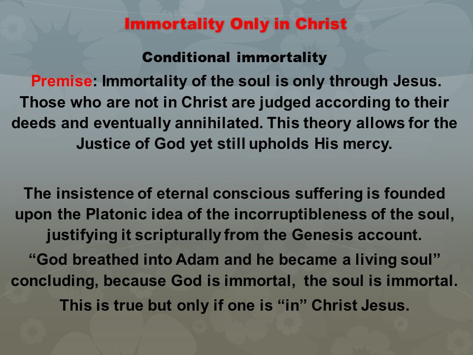 Immortality Only in Christ Conditional immortality Premise: Immortality of the soul is only through Jesus. Those who are not in Christ are judged acco