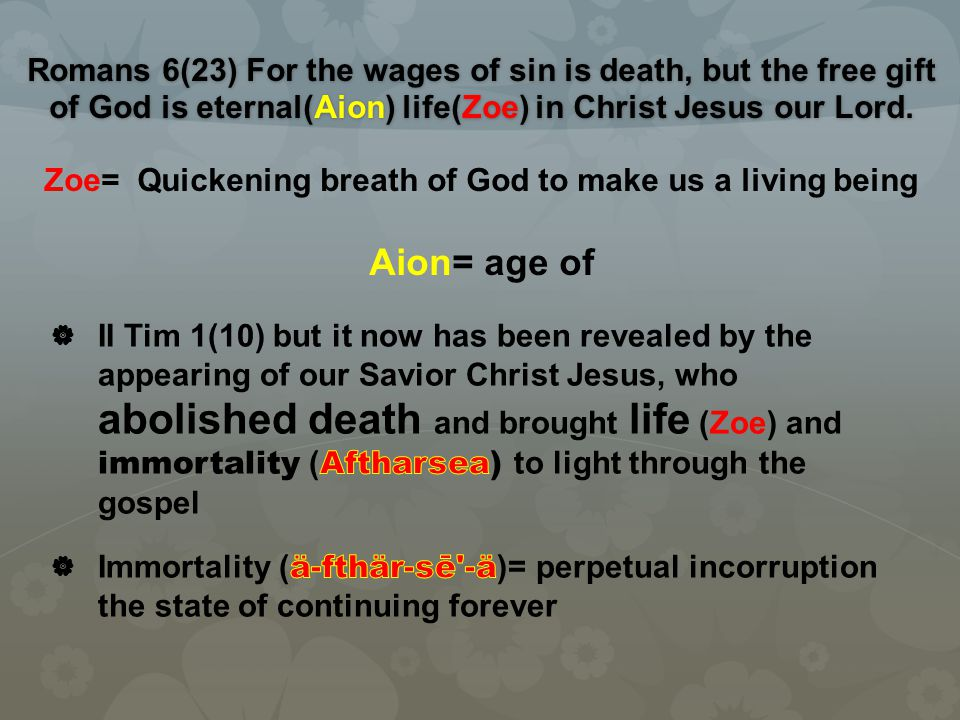 Romans 6(23) For the wages of sin is death, but the free gift of God is eternal(Aion) life(Zoe) in Christ Jesus our Lord. Romans 6(23) For the wages o