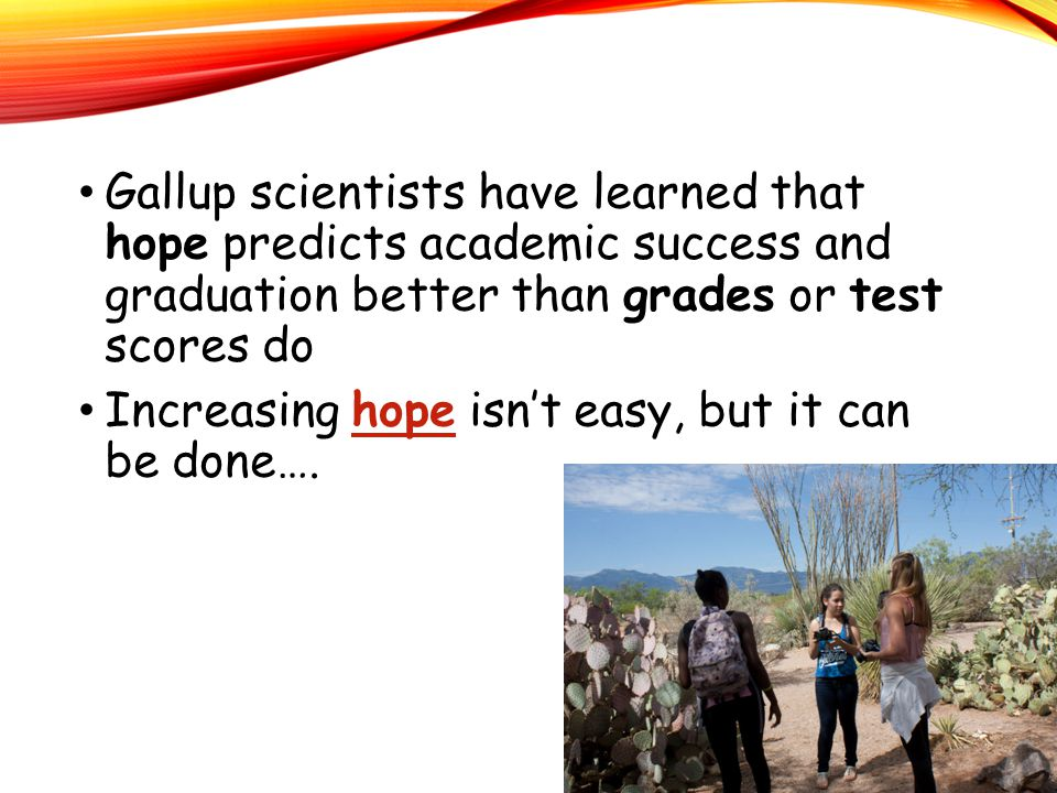 Gallup scientists have learned that hope predicts academic success and graduation better than grades or test scores do Increasing hope isn't easy, but