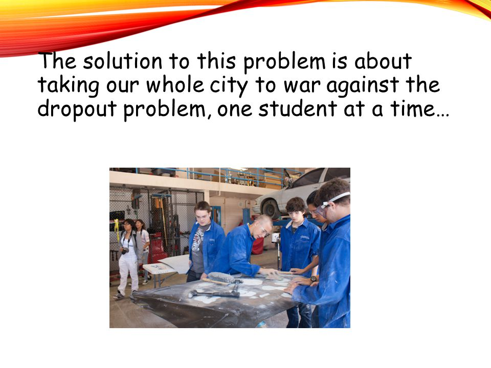 The solution to this problem is about taking our whole city to war against the dropout problem, one student at a time…