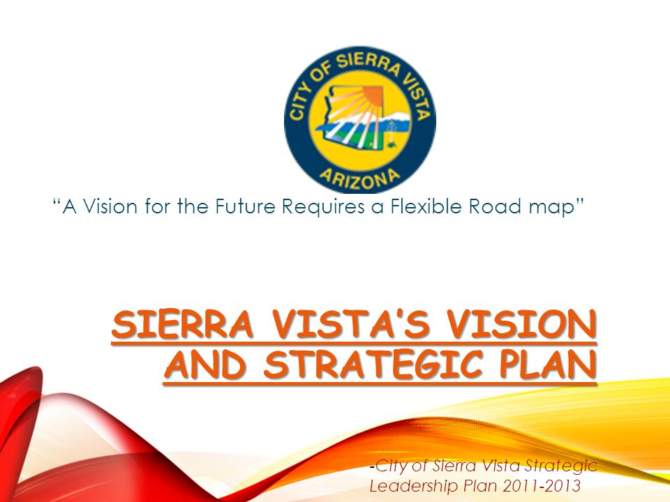 "SIERRA VISTA'S VISION AND STRATEGIC PLAN SIERRA VISTA'S VISION AND STRATEGIC PLAN ""A Vision for the Future Requires a Flexible Road map"" -City of Sier"