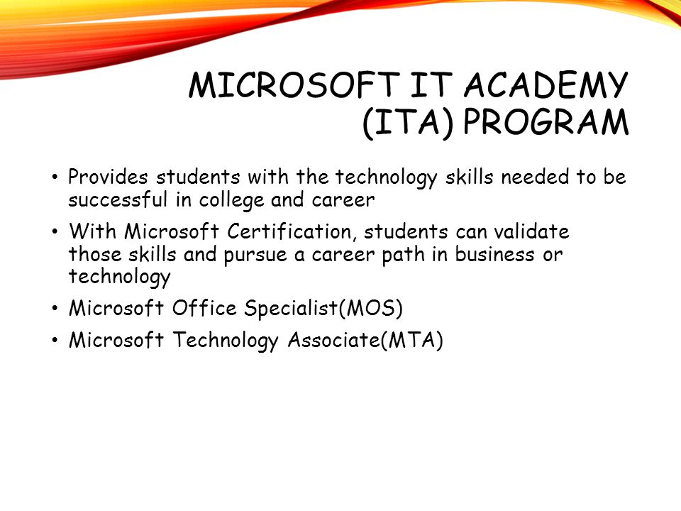 MICROSOFT IT ACADEMY (ITA) PROGRAM Provides students with the technology skills needed to be successful in college and career With Microsoft Certifica
