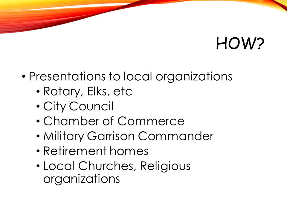 HOW? Presentations to local organizations Rotary, Elks, etc City Council Chamber of Commerce Military Garrison Commander Retirement homes Local Church