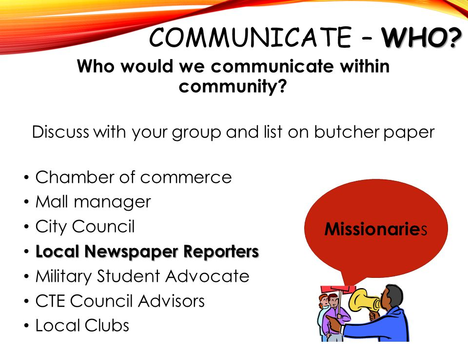 WHO? COMMUNICATE – WHO? Who would we communicate within community? Discuss with your group and list on butcher paper Chamber of commerce ​ Mall manage