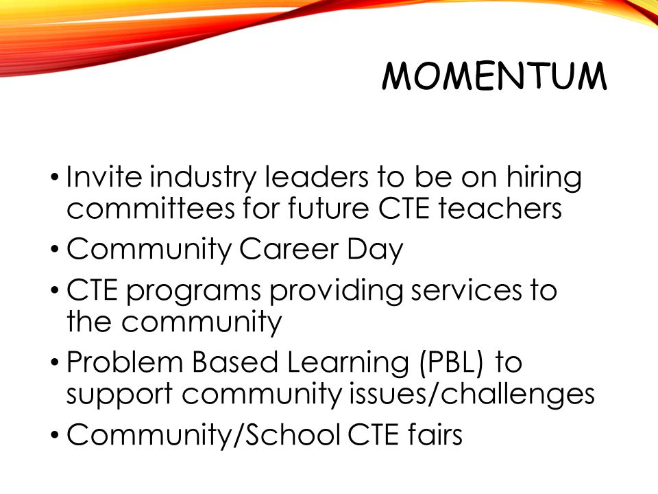 MOMENTUM Invite industry leaders to be on hiring committees for future CTE teachers Community Career Day CTE programs providing services to the commun