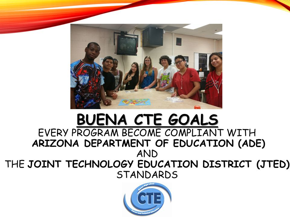 BUENA CTE GOALS BUENA CTE GOALS EVERY PROGRAM BECOME COMPLIANT WITH ARIZONA DEPARTMENT OF EDUCATION (ADE) AND THE JOINT TECHNOLOGY EDUCATION DISTRICT