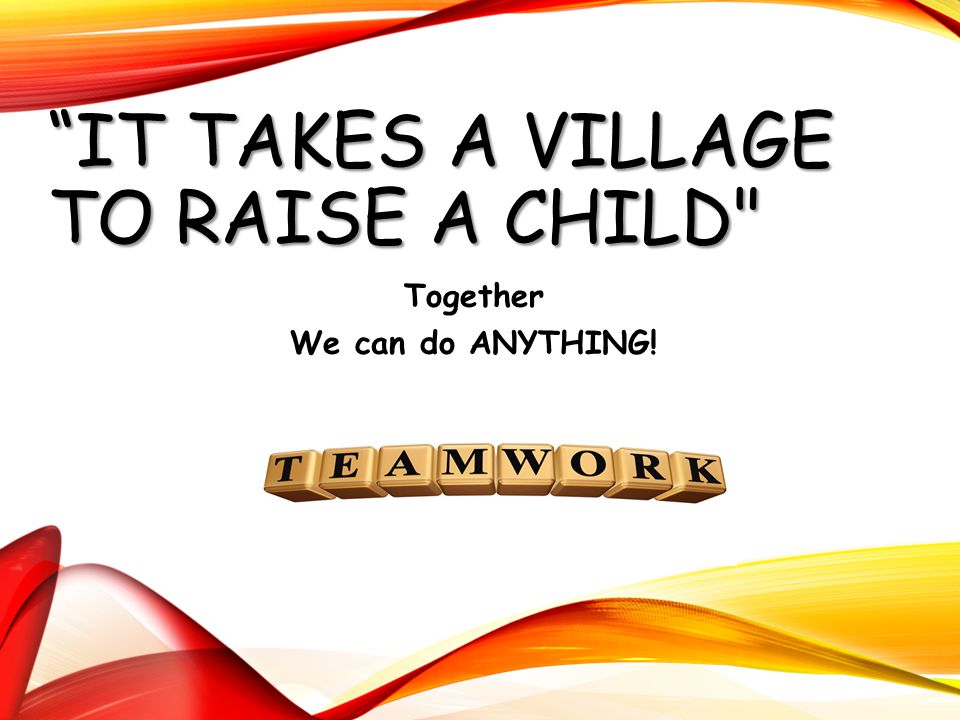 """IT TAKES A VILLAGE TO RAISE A CHILD"