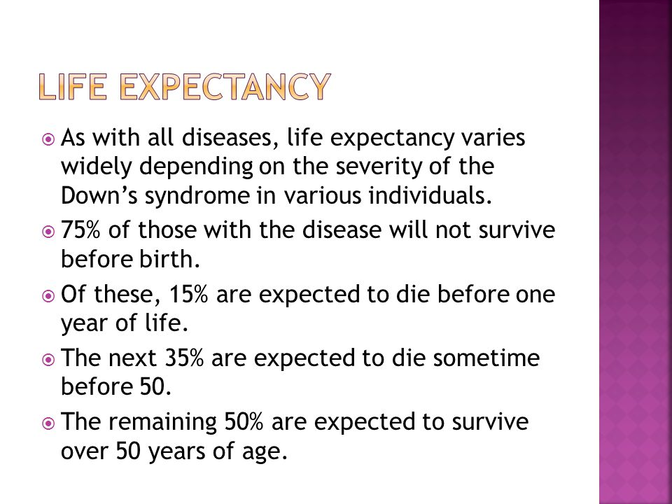  As with all diseases, life expectancy varies widely depending on the severity of the Down's syndrome in various individuals.