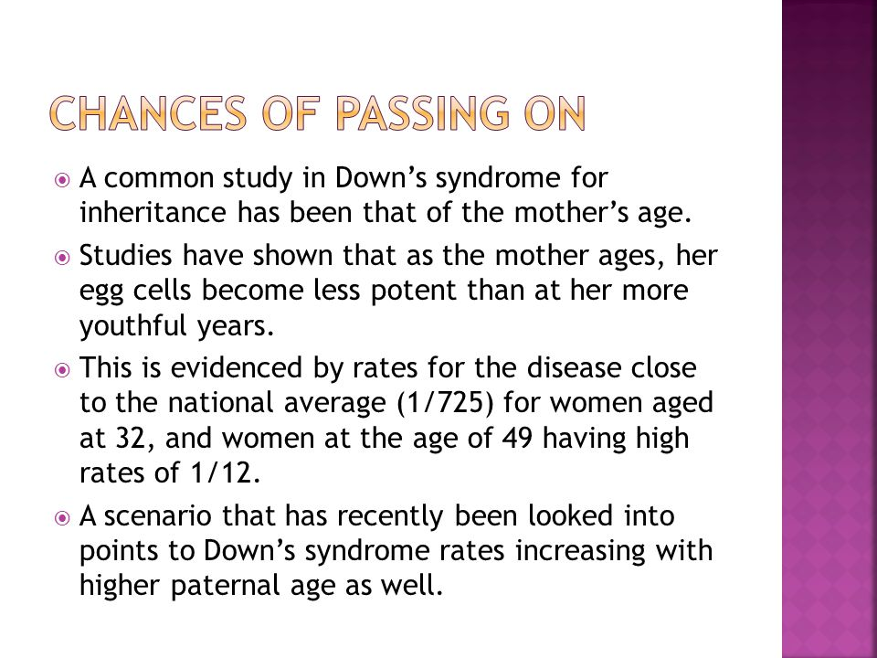  A common study in Down's syndrome for inheritance has been that of the mother's age.