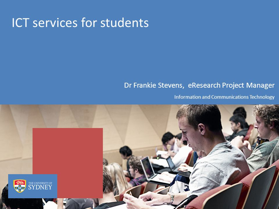 ICT services for students Dr Frankie Stevens, eResearch Project Manager Information and Communications Technology