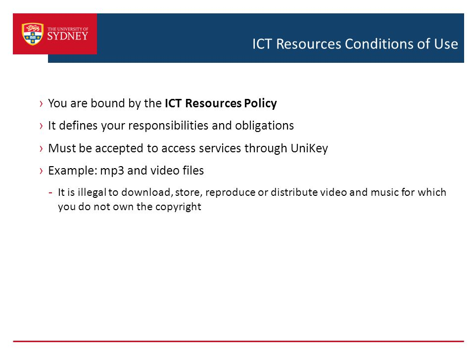 ICT Resources Conditions of Use › You are bound by the ICT Resources Policy › It defines your responsibilities and obligations › Must be accepted to access services through UniKey › Example: mp3 and video files - It is illegal to download, store, reproduce or distribute video and music for which you do not own the copyright