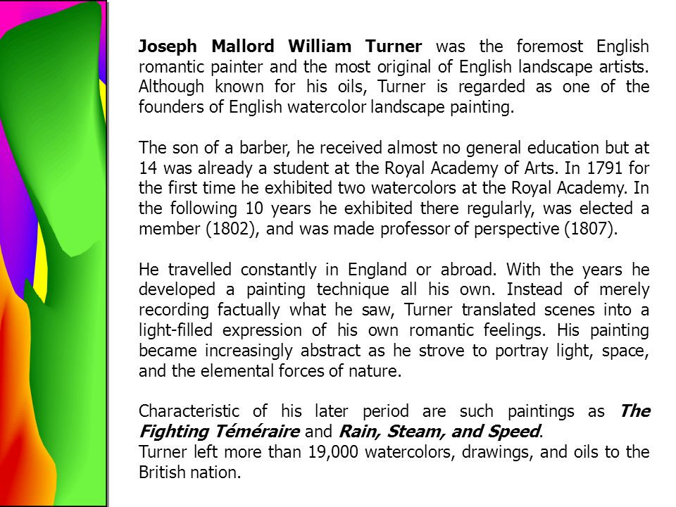 Joseph Mallord William Turner was the foremost English romantic painter and the most original of English landscape artists. Although known for his oil