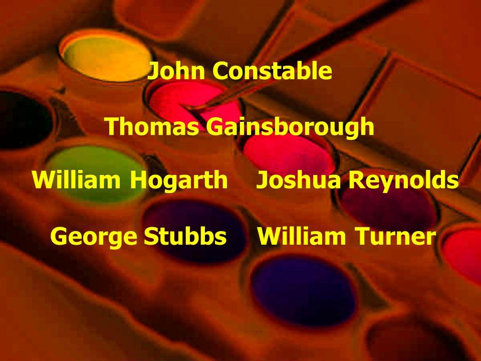 William Hogarth George Stubbs Joshua Reynolds Thomas Gainsborough William Turner John Constable