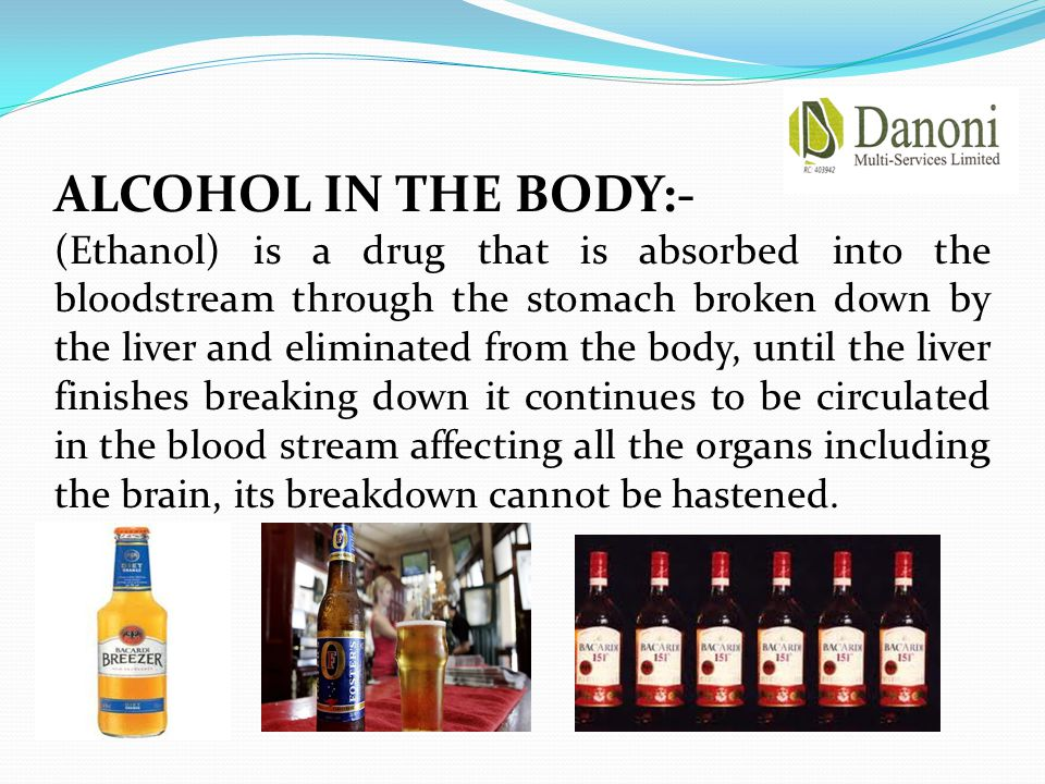 ALCOHOL IN THE BODY:- (Ethanol) is a drug that is absorbed into the bloodstream through the stomach broken down by the liver and eliminated from the body, until the liver finishes breaking down it continues to be circulated in the blood stream affecting all the organs including the brain, its breakdown cannot be hastened.