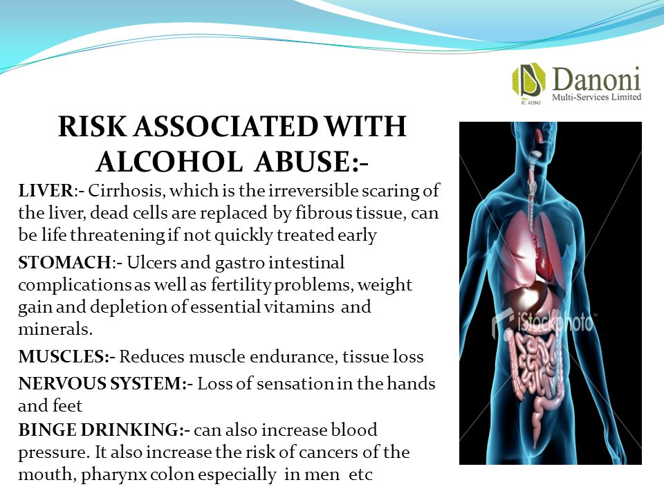 RISK ASSOCIATED WITH ALCOHOL ABUSE:- LIVER:- Cirrhosis, which is the irreversible scaring of the liver, dead cells are replaced by fibrous tissue, can be life threatening if not quickly treated early STOMACH:- Ulcers and gastro intestinal complications as well as fertility problems, weight gain and depletion of essential vitamins and minerals.