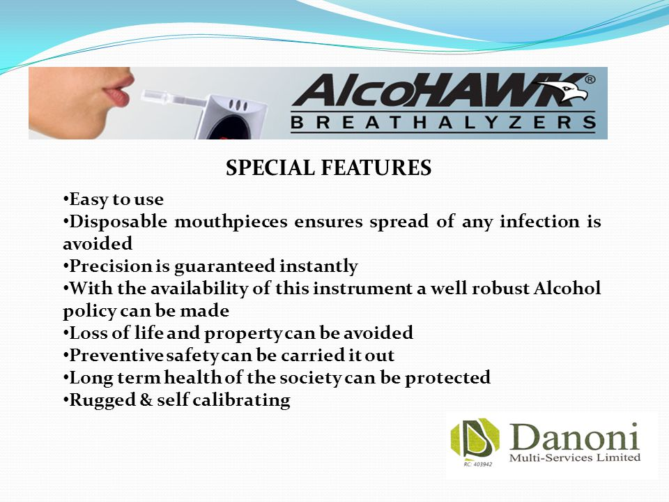 Easy to use Disposable mouthpieces ensures spread of any infection is avoided Precision is guaranteed instantly With the availability of this instrument a well robust Alcohol policy can be made Loss of life and property can be avoided Preventive safety can be carried it out Long term health of the society can be protected Rugged & self calibrating SPECIAL FEATURES