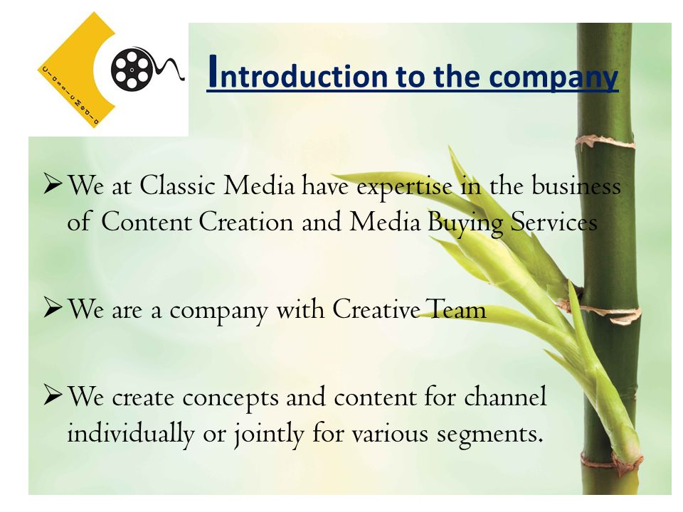 I ntroduction to the company  We at Classic Media have expertise in the business of Content Creation and Media Buying Services  We are a company with Creative Team  We create concepts and content for channel individually or jointly for various segments.