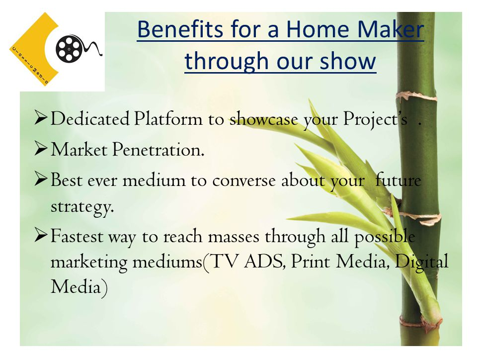Benefits for a Home Maker through our show  Dedicated Platform to showcase your Project's.  Market Penetration.  Best ever medium to converse about