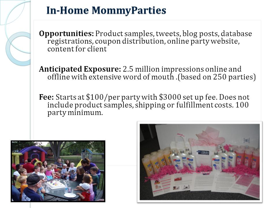 In-Home MommyParties Opportunities: Product samples, tweets, blog posts, database registrations, coupon distribution, online party website, content for client Anticipated Exposure: 2.5 million impressions online and offline with extensive word of mouth.(based on 250 parties) Fee: Starts at $100/per party with $3000 set up fee.