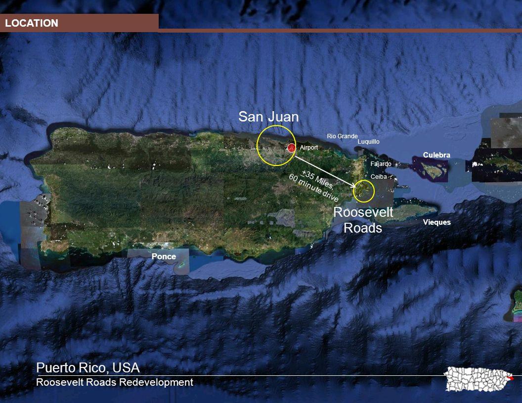 San Juan Roosevelt Roads +35 Miles, 60 minute drive Fajardo Culebra Vieques Luquillo Ceiba Rio Grande Ponce Airport LOCATION Puerto Rico, USA Roosevelt Roads Redevelopment