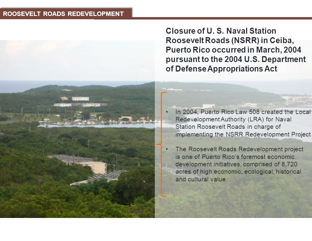 In 2004, Puerto Rico Law 508 created the Local Redevelopment Authority (LRA) for Naval Station Roosevelt Roads in charge of implementing the NSRR Redevelopment Project The Roosevelt Roads Redevelopment project is one of Puerto Rico's foremost economic development initiatives, comprised of 8,720 acres of high economic, ecological, historical and cultural value.