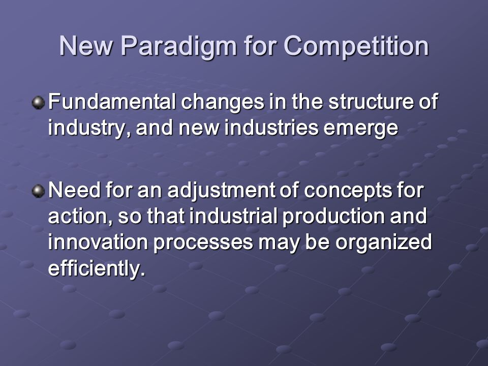 New Paradigm for Competition Fundamental changes in the structure of industry, and new industries emerge Need for an adjustment of concepts for action, so that industrial production and innovation processes may be organized efficiently.