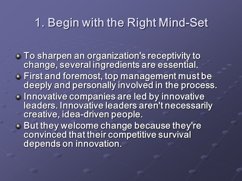 1. Begin with the Right Mind-Set To sharpen an organization's receptivity to change, several ingredients are essential. First and foremost, top manage