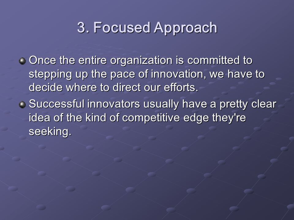 3. Focused Approach Once the entire organization is committed to stepping up the pace of innovation, we have to decide where to direct our efforts. Su