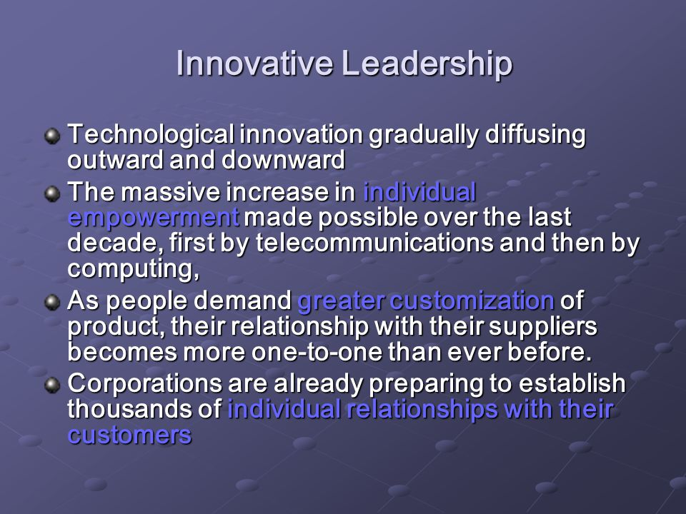Innovative Leadership Technological innovation gradually diffusing outward and downward The massive increase in individual empowerment made possible over the last decade, first by telecommunications and then by computing, As people demand greater customization of product, their relationship with their suppliers becomes more one-to-one than ever before.