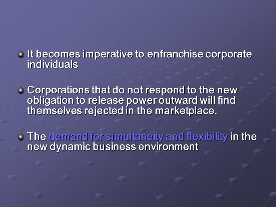 It becomes imperative to enfranchise corporate individuals Corporations that do not respond to the new obligation to release power outward will find themselves rejected in the marketplace.