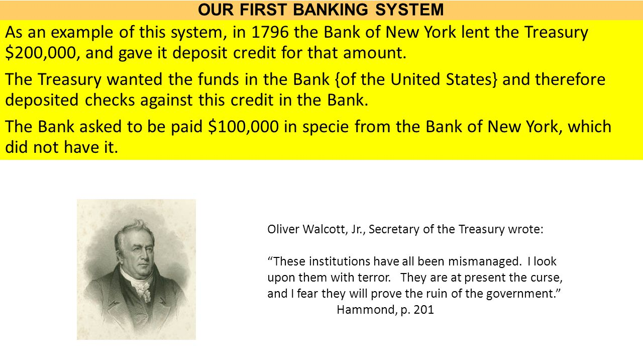 OUR FIRST BANKING SYSTEM As an example of this system, in 1796 the Bank of New York lent the Treasury $200,000, and gave it deposit credit for that amount.