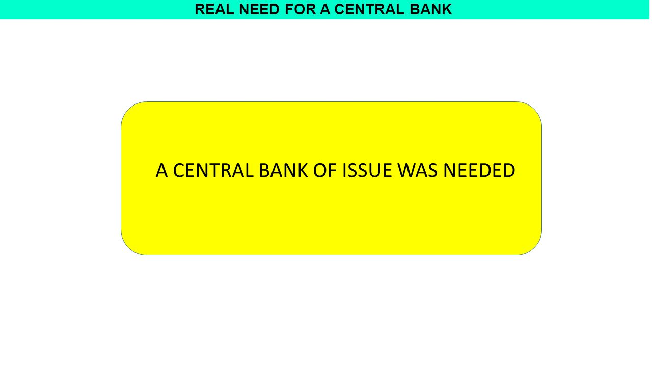 REAL NEED FOR A CENTRAL BANK A CENTRAL BANK OF ISSUE WAS NEEDED
