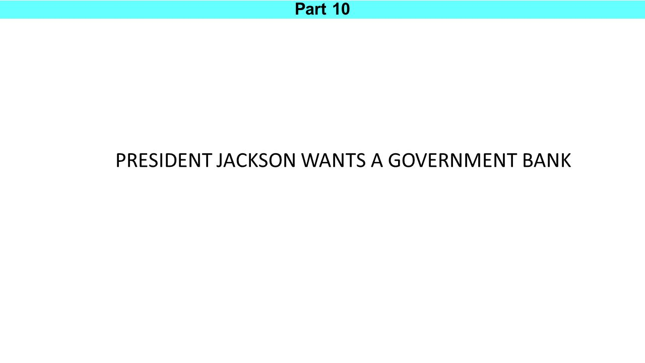 Part 10 PRESIDENT JACKSON WANTS A GOVERNMENT BANK